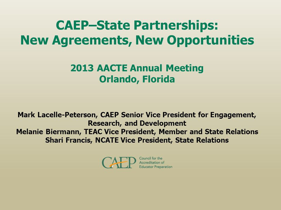 CAEP–State Partnerships: New Agreements, New Opportunities 2013 AACTE Annual Meeting Orlando, Florida Mark Lacelle-Peterson, CAEP Senior Vice President for Engagement, Research, and Development Melanie Biermann, TEAC Vice President, Member and State Relations Shari Francis, NCATE Vice President, State Relations