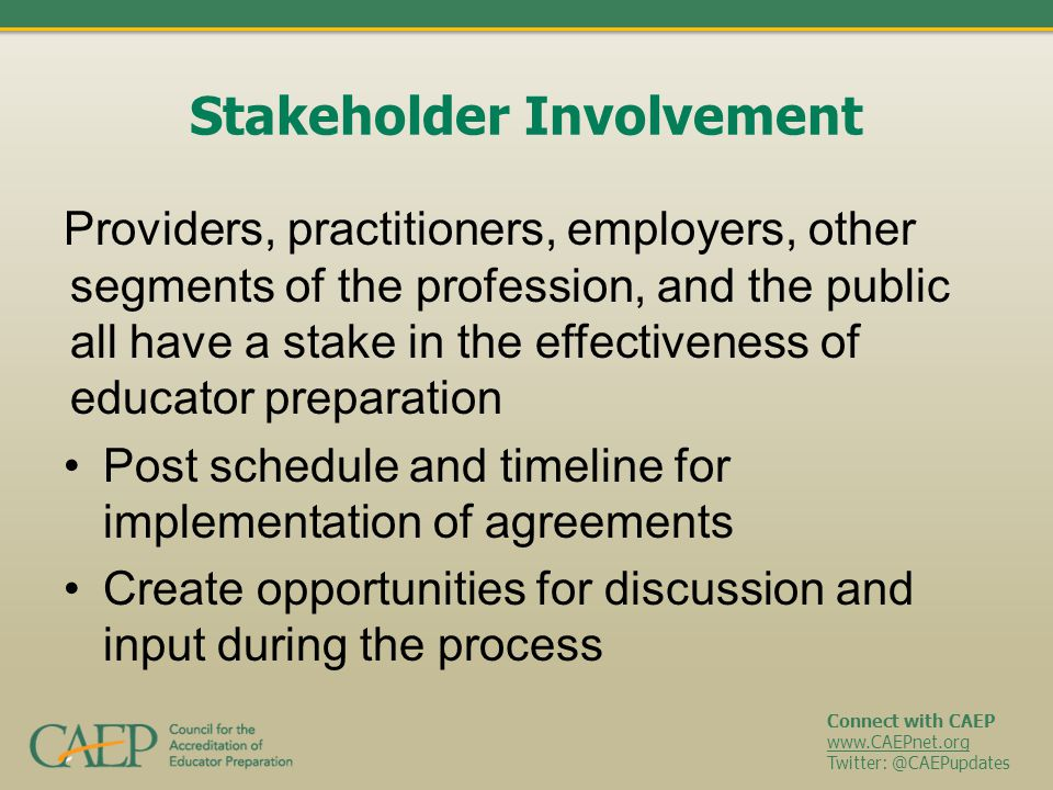 Connect with CAEP www.CAEPnet.org Twitter: @CAEPupdates Stakeholder Involvement Providers, practitioners, employers, other segments of the profession,