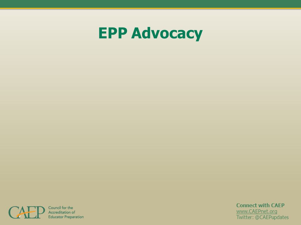 Connect with CAEP www.CAEPnet.org Twitter: @CAEPupdates EPP Advocacy