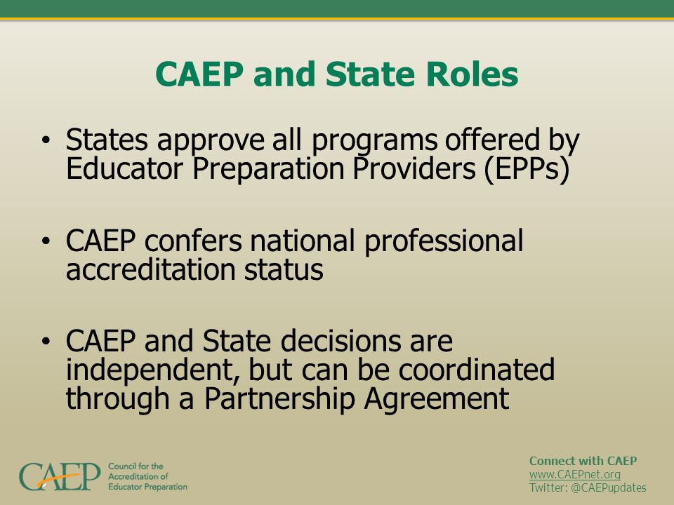 Connect with CAEP www.CAEPnet.org Twitter: @CAEPupdates CAEP and State Roles States approve all programs offered by Educator Preparation Providers (EP
