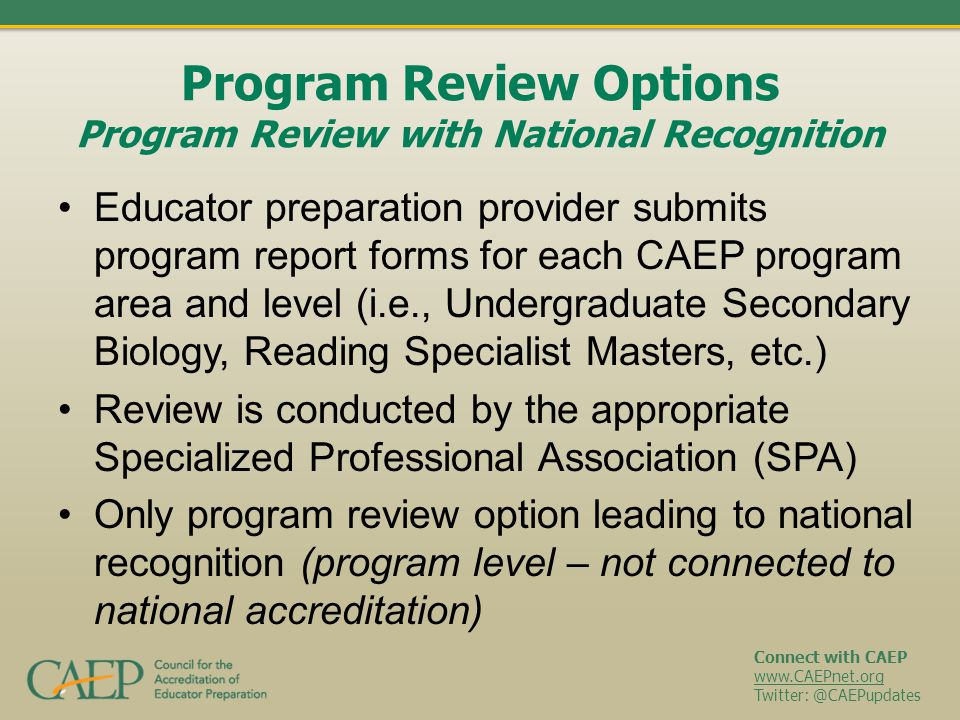 Connect with CAEP www.CAEPnet.org Twitter: @CAEPupdates Program Review Options Program Review with National Recognition Educator preparation provider submits program report forms for each CAEP program area and level (i.e., Undergraduate Secondary Biology, Reading Specialist Masters, etc.) Review is conducted by the appropriate Specialized Professional Association (SPA) Only program review option leading to national recognition (program level – not connected to national accreditation)