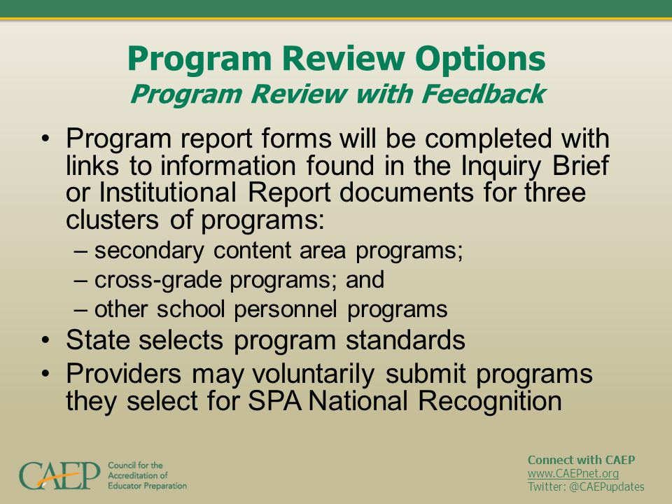 Connect with CAEP www.CAEPnet.org Twitter: @CAEPupdates Program Review Options Program Review with Feedback Program report forms will be completed with links to information found in the Inquiry Brief or Institutional Report documents for three clusters of programs: – secondary content area programs; – cross-grade programs; and – other school personnel programs State selects program standards Providers may voluntarily submit programs they select for SPA National Recognition