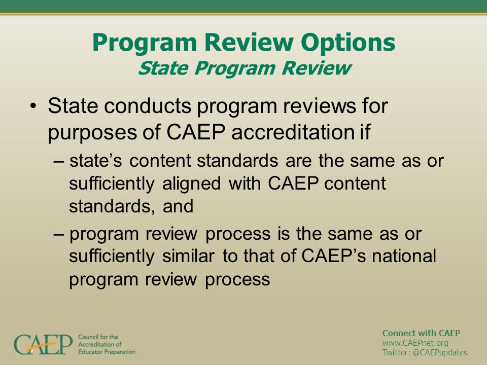 Connect with CAEP www.CAEPnet.org Twitter: @CAEPupdates Program Review Options State Program Review State conducts program reviews for purposes of CAEP accreditation if – state's content standards are the same as or sufficiently aligned with CAEP content standards, and – program review process is the same as or sufficiently similar to that of CAEP's national program review process