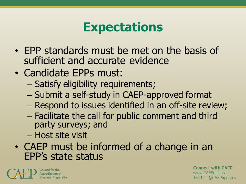 Connect with CAEP www.CAEPnet.org Twitter: @CAEPupdates Expectations EPP standards must be met on the basis of sufficient and accurate evidence Candid