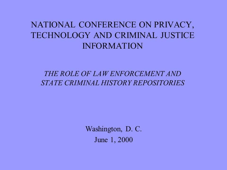 NATIONAL CONFERENCE ON PRIVACY, TECHNOLOGY AND CRIMINAL JUSTICE INFORMATION THE ROLE OF LAW ENFORCEMENT AND STATE CRIMINAL HISTORY REPOSITORIES Washington, D.