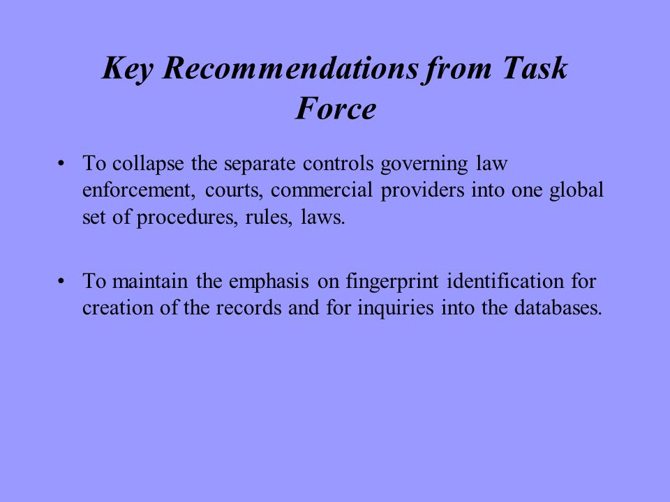 Key Recommendations from Task Force To collapse the separate controls governing law enforcement, courts, commercial providers into one global set of procedures, rules, laws.