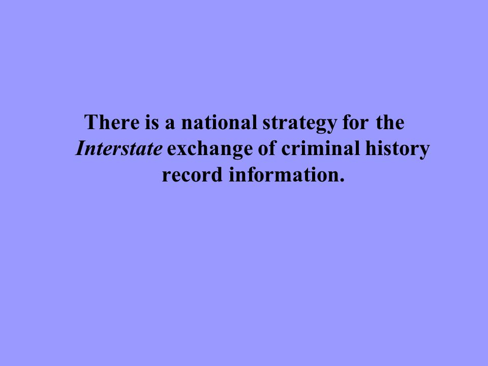 There is a national strategy for the Interstate exchange of criminal history record information.