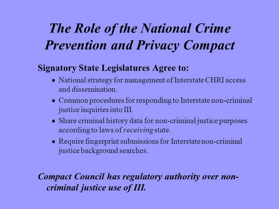 The Role of the National Crime Prevention and Privacy Compact Signatory State Legislatures Agree to:  National strategy for management of Interstate CHRI access and dissemination.