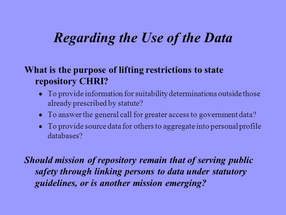 Regarding the Use of the Data What is the purpose of lifting restrictions to state repository CHRI.