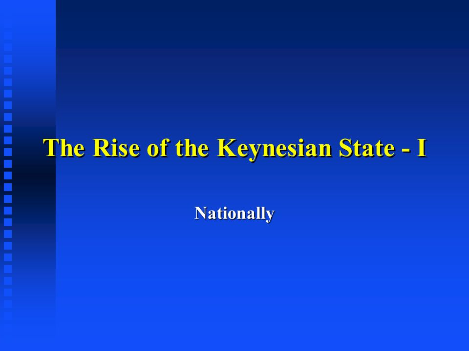 Keynesian State The term Keynesian derives from the name of the economist John Maynard Keynes The term Keynesian derives from the name of the economist John Maynard Keynes Keynes developed an economic theory of the planning state for active government intervention Keynes developed an economic theory of the planning state for active government intervention Even when policy makers were not consciously Keynesian, his theory dominated policy for 30 years Even when policy makers were not consciously Keynesian, his theory dominated policy for 30 years As Keynesian policies failed in the late 1960s both the Keynesian state & his theories entered crisis As Keynesian policies failed in the late 1960s both the Keynesian state & his theories entered crisis