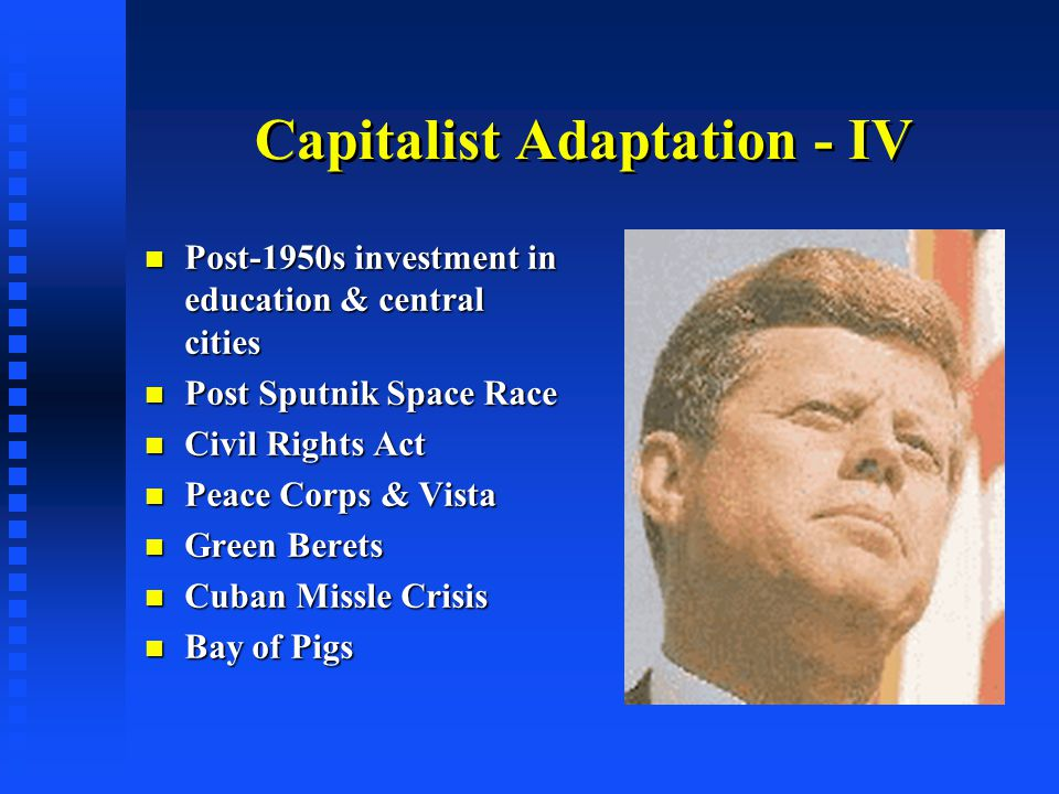 Capitalist Adaptation - IV Post-1950s investment in education & central cities Post-1950s investment in education & central cities Post Sputnik Space Race Post Sputnik Space Race Civil Rights Act Civil Rights Act Peace Corps & Vista Peace Corps & Vista Green Berets Green Berets Cuban Missle Crisis Cuban Missle Crisis Bay of Pigs Bay of Pigs