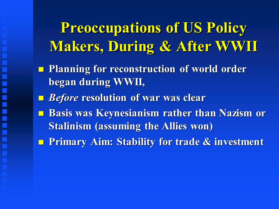 Preoccupations of US Policy Makers, During & After WWII Planning for reconstruction of world order began during WWII, Planning for reconstruction of world order began during WWII, Before resolution of war was clear Before resolution of war was clear Basis was Keynesianism rather than Nazism or Stalinism (assuming the Allies won) Basis was Keynesianism rather than Nazism or Stalinism (assuming the Allies won) Primary Aim: Stability for trade & investment Primary Aim: Stability for trade & investment