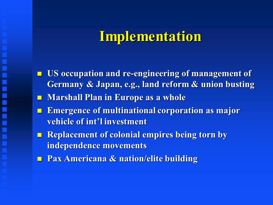 Implementation US occupation and re-engineering of management of Germany & Japan, e.g., land reform & union busting US occupation and re-engineering of management of Germany & Japan, e.g., land reform & union busting Marshall Plan in Europe as a whole Marshall Plan in Europe as a whole Emergence of multinational corporation as major vehicle of int'l investment Emergence of multinational corporation as major vehicle of int'l investment Replacement of colonial empires being torn by independence movements Replacement of colonial empires being torn by independence movements Pax Americana & nation/elite building Pax Americana & nation/elite building