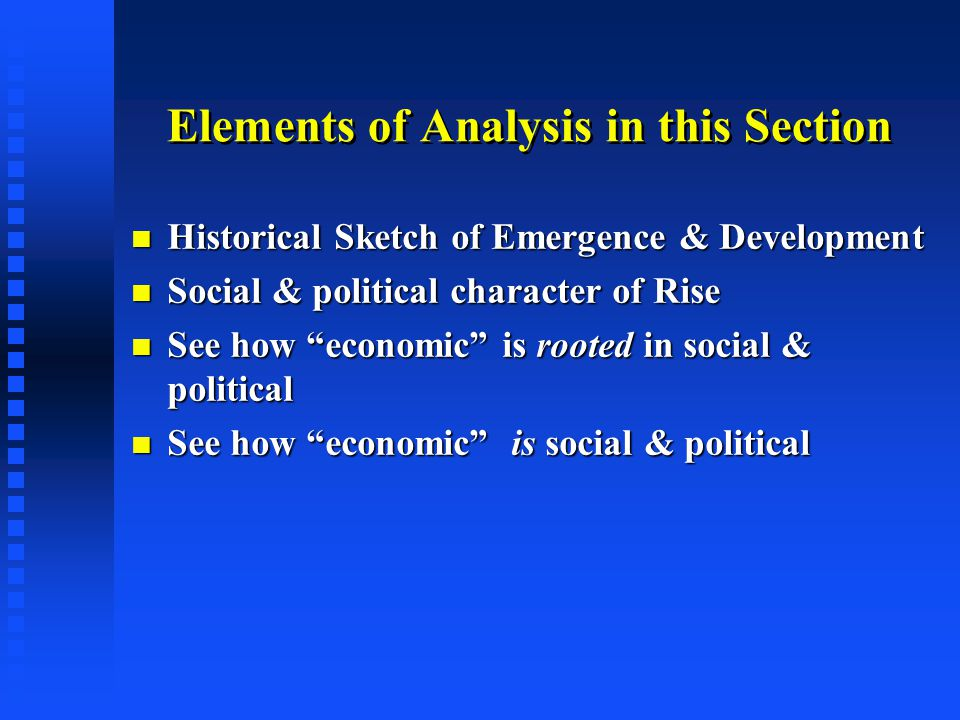 Elements of Analysis in this Section Historical Sketch of Emergence & Development Historical Sketch of Emergence & Development Social & political character of Rise Social & political character of Rise See how economic is rooted in social & political See how economic is rooted in social & political See how economic is social & political See how economic is social & political