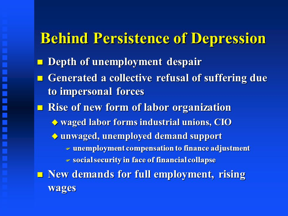 Behind Persistence of Depression Depth of unemployment despair Depth of unemployment despair Generated a collective refusal of suffering due to impersonal forces Generated a collective refusal of suffering due to impersonal forces Rise of new form of labor organization Rise of new form of labor organization  waged labor forms industrial unions, CIO  unwaged, unemployed demand support  unemployment compensation to finance adjustment  social security in face of financial collapse New demands for full employment, rising wages New demands for full employment, rising wages