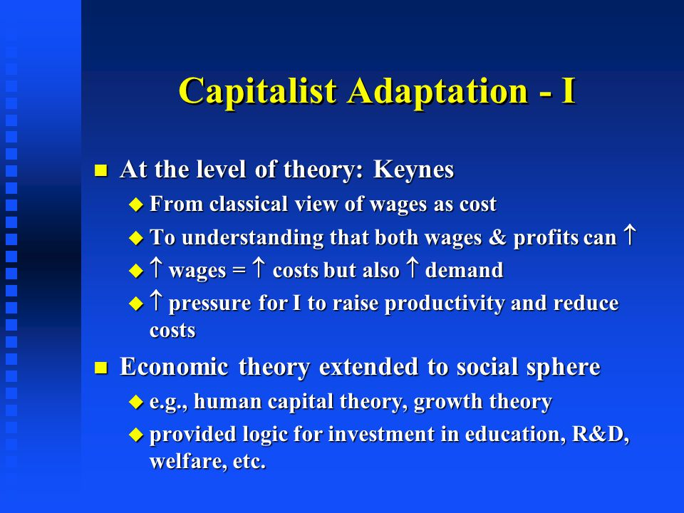 Capitalist Adaptation - I At the level of theory: Keynes At the level of theory: Keynes  From classical view of wages as cost  To understanding that both wages & profits can    wages =  costs but also  demand   pressure for I to raise productivity and reduce costs Economic theory extended to social sphere Economic theory extended to social sphere  e.g., human capital theory, growth theory  provided logic for investment in education, R&D, welfare, etc.