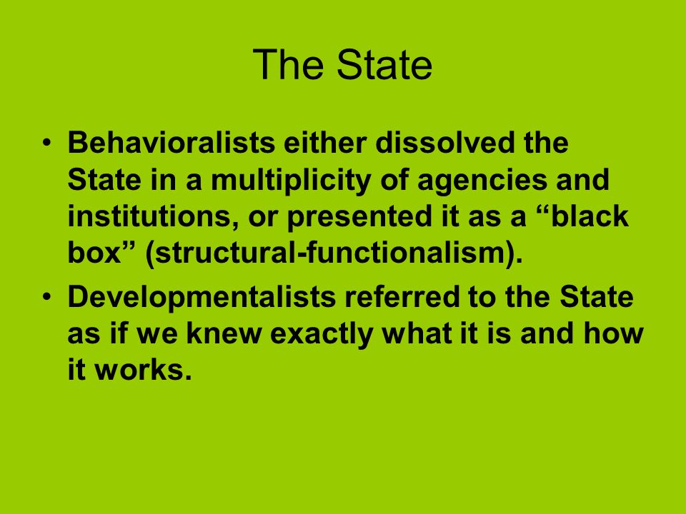 The State Behavioralists either dissolved the State in a multiplicity of agencies and institutions, or presented it as a black box (structural-functionalism).