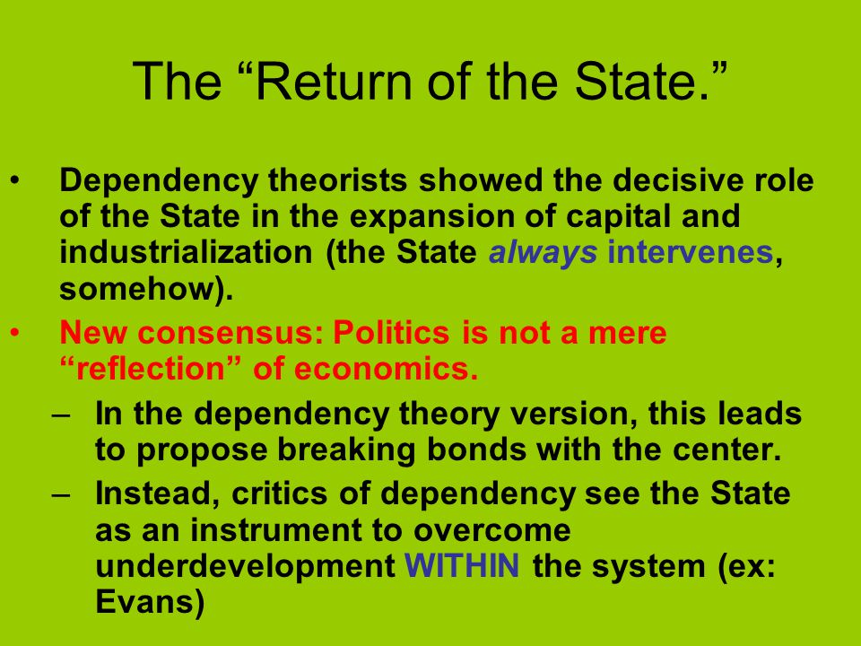 The Return of the State. Dependency theorists showed the decisive role of the State in the expansion of capital and industrialization (the State always intervenes, somehow).