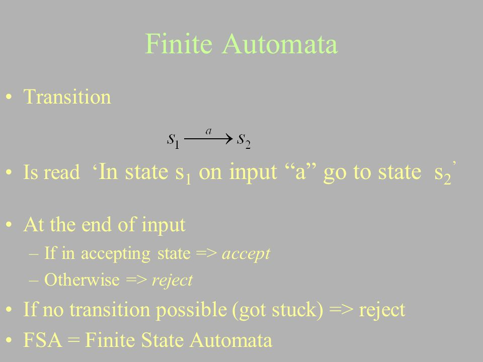 "Finite Automata Transition Is read ' In state s 1 on input ""a"" go to state s 2 ' At the end of input –If in accepting state => accept –Otherwise => re"