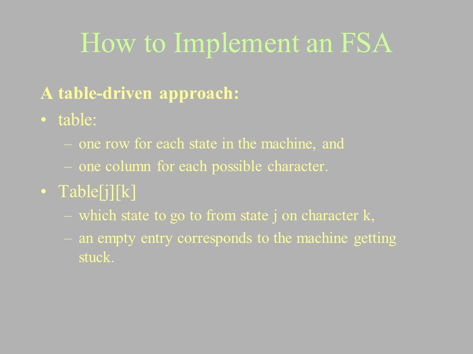 How to Implement an FSA A table-driven approach: table: –one row for each state in the machine, and –one column for each possible character. Table[j][