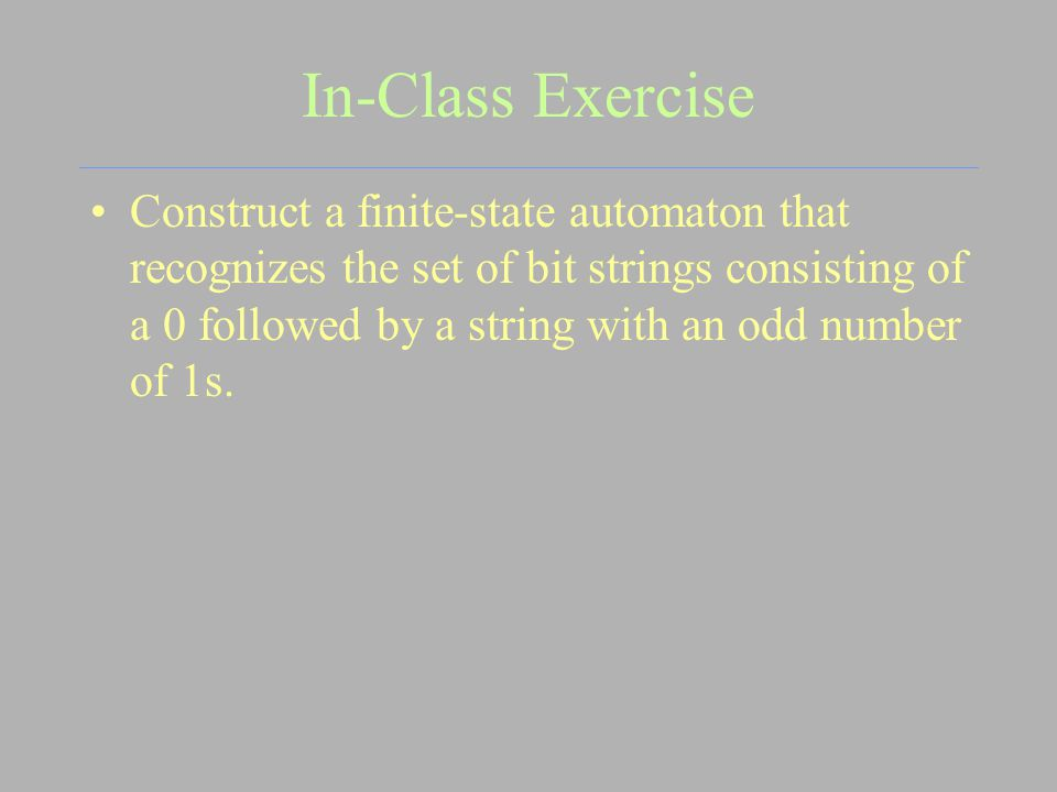 In-Class Exercise Construct a finite-state automaton that recognizes the set of bit strings consisting of a 0 followed by a string with an odd number