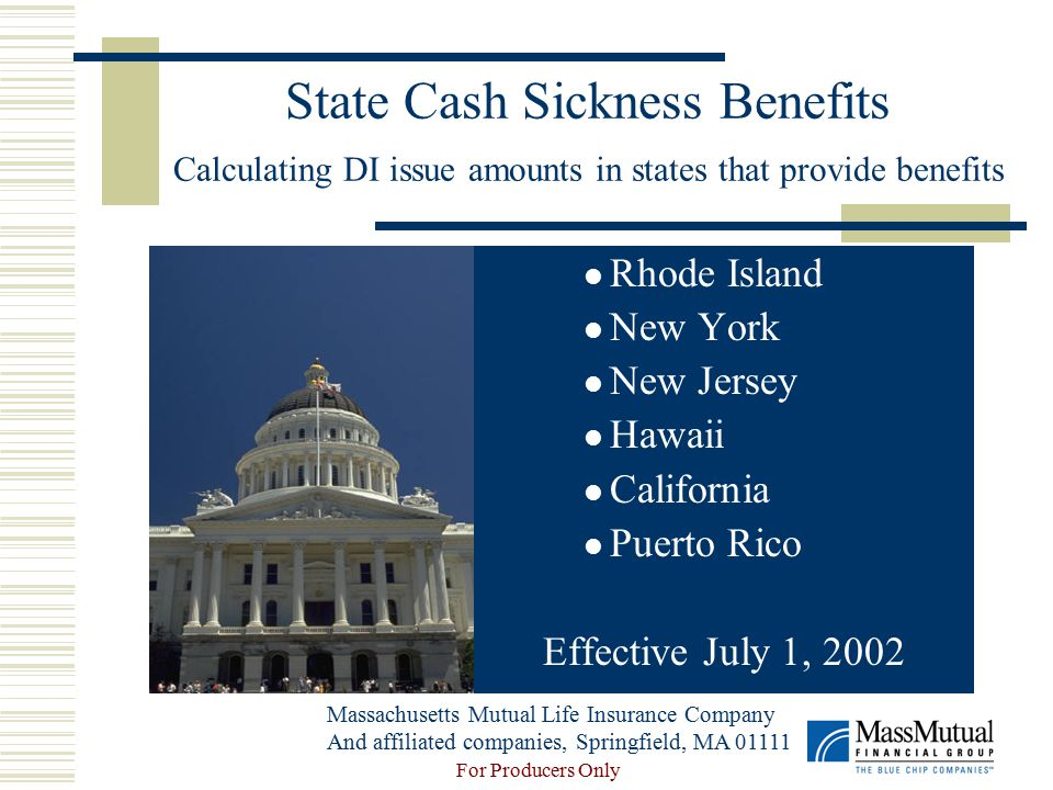 For Producers Only State Cash Sickness Benefits Calculating DI issue amounts in states that provide benefits Rhode Island New York New Jersey Hawaii California Puerto Rico Effective July 1, 2002 Massachusetts Mutual Life Insurance Company And affiliated companies, Springfield, MA 01111