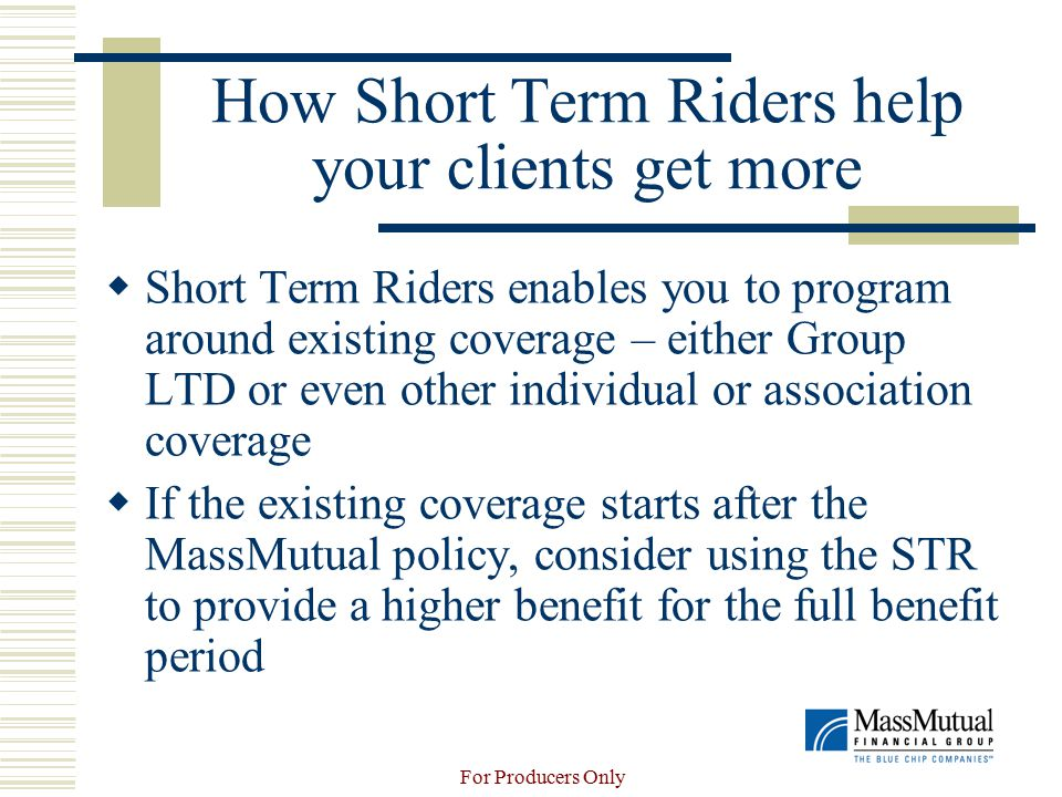 For Producers Only How Short Term Riders help your clients get more  Short Term Riders enables you to program around existing coverage – either Group LTD or even other individual or association coverage  If the existing coverage starts after the MassMutual policy, consider using the STR to provide a higher benefit for the full benefit period
