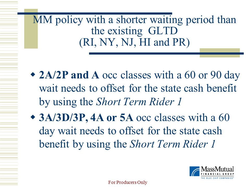 For Producers Only MM policy with a shorter waiting period than the existing GLTD (RI, NY, NJ, HI and PR)  2A/2P and A occ classes with a 60 or 90 day wait needs to offset for the state cash benefit by using the Short Term Rider 1  3A/3D/3P, 4A or 5A occ classes with a 60 day wait needs to offset for the state cash benefit by using the Short Term Rider 1