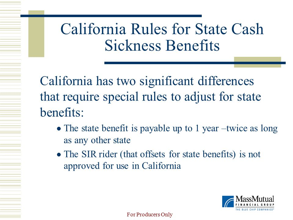 For Producers Only California Rules for State Cash Sickness Benefits California has two significant differences that require special rules to adjust for state benefits: The state benefit is payable up to 1 year –twice as long as any other state The SIR rider (that offsets for state benefits) is not approved for use in California