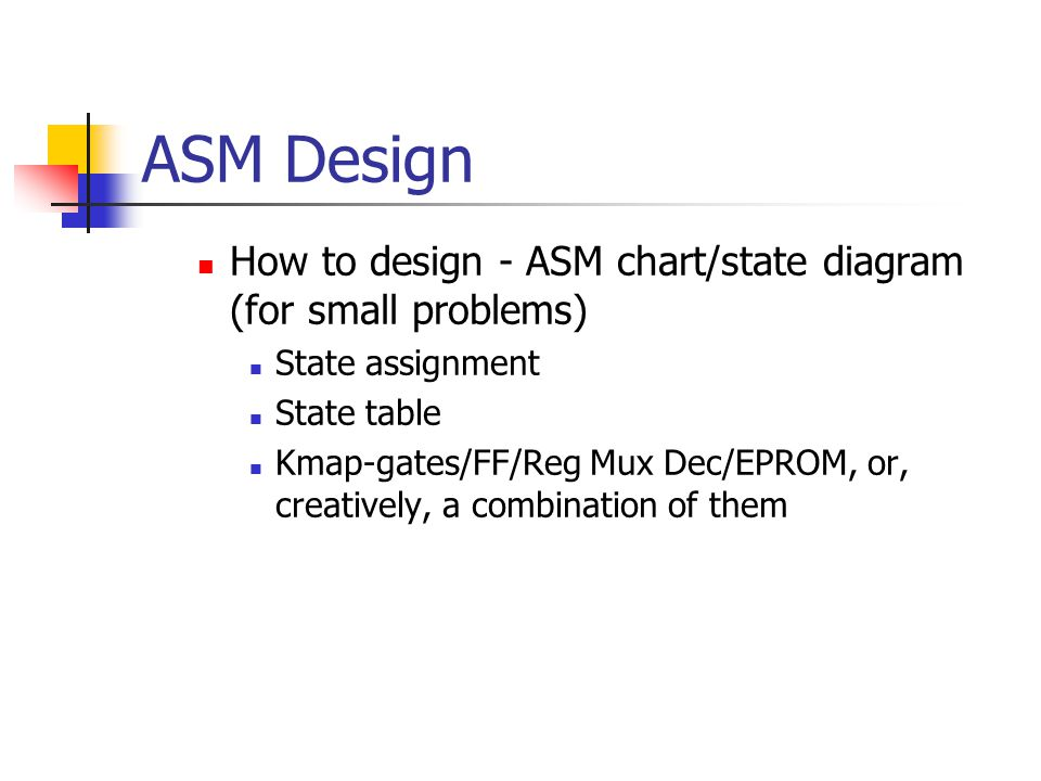 ASM Design How to design - ASM chart/state diagram (for small problems) State assignment State table Kmap-gates/FF/Reg Mux Dec/EPROM, or, creatively, a combination of them