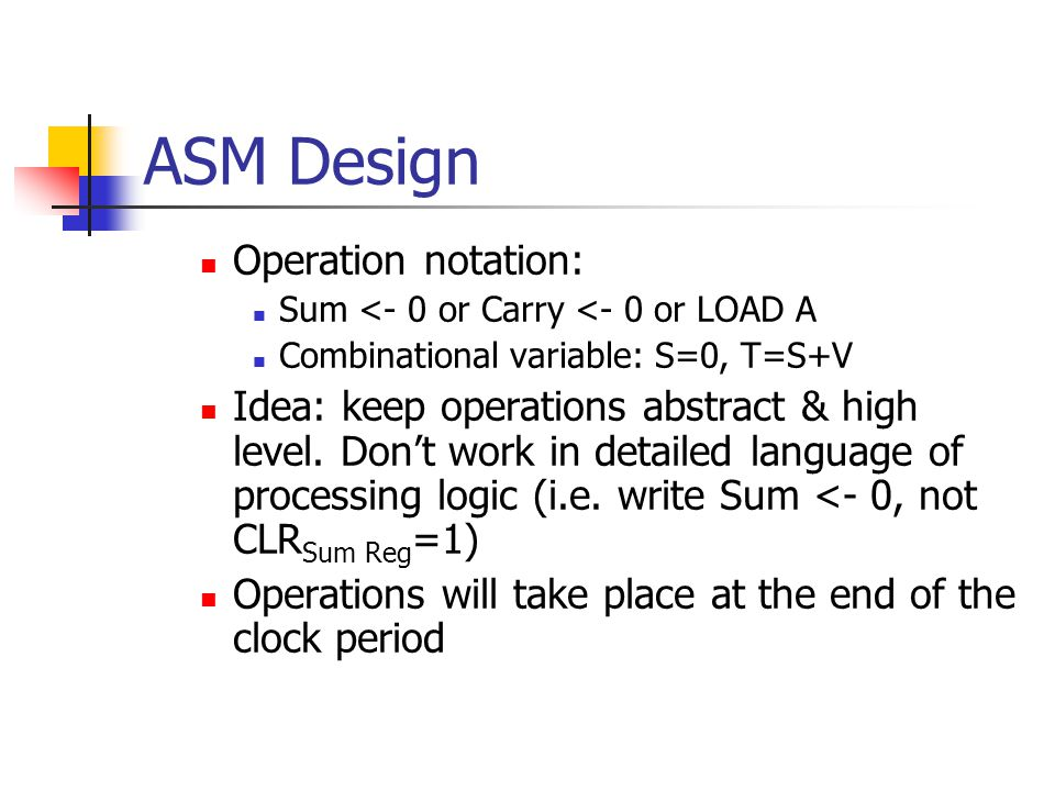 ASM Design Operation notation: Sum <- 0 or Carry <- 0 or LOAD A Combinational variable: S=0, T=S+V Idea: keep operations abstract & high level.
