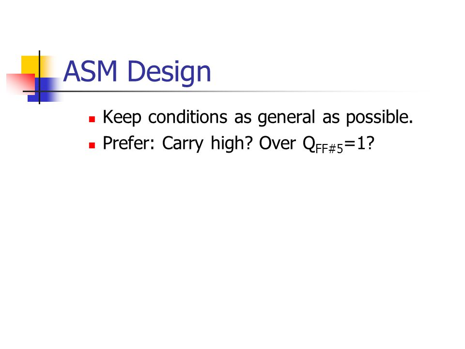 ASM Design Keep conditions as general as possible. Prefer: Carry high? Over Q FF#5 =1?