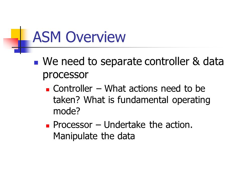 ASM Overview We need to separate controller & data processor Controller – What actions need to be taken.