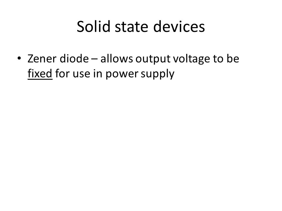 Solid state devices Zener diode – allows output voltage to be fixed for use in power supply