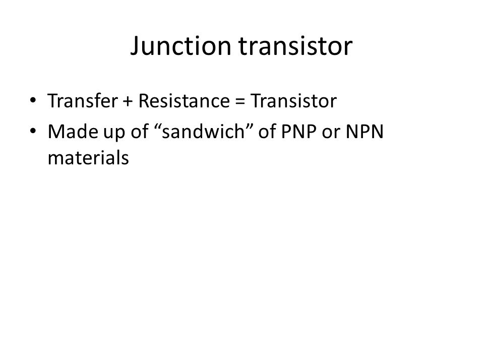 Junction transistor Transfer + Resistance = Transistor Made up of sandwich of PNP or NPN materials
