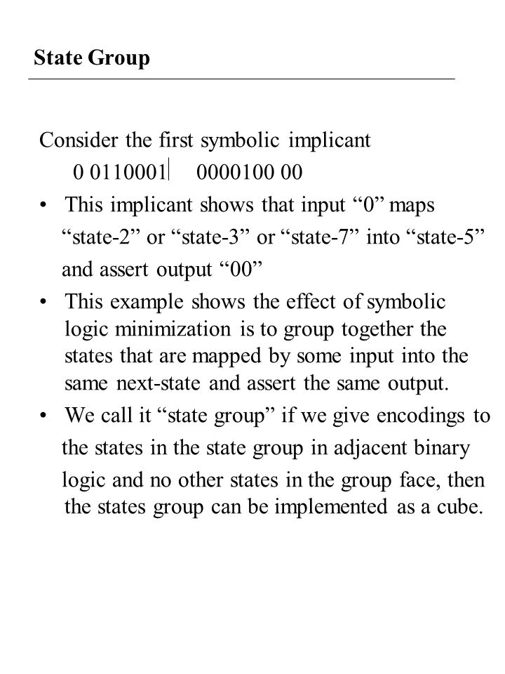 State Group Consider the first symbolic implicant 0 0110001 0000100 00 This implicant shows that input 0 maps state-2 or state-3 or state-7 into state-5 and assert output 00 This example shows the effect of symbolic logic minimization is to group together the states that are mapped by some input into the same next-state and assert the same output.