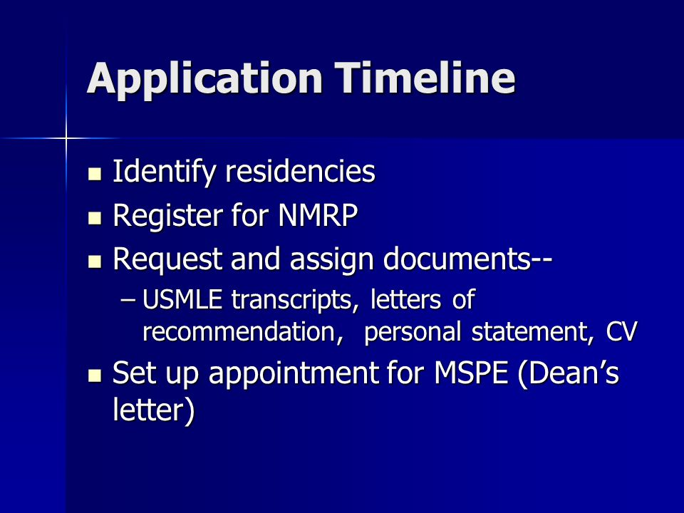 Application Timeline Identify residencies Identify residencies Register for NMRP Register for NMRP Request and assign documents-- Request and assign documents-- –USMLE transcripts, letters of recommendation, personal statement, CV Set up appointment for MSPE (Dean's letter) Set up appointment for MSPE (Dean's letter)