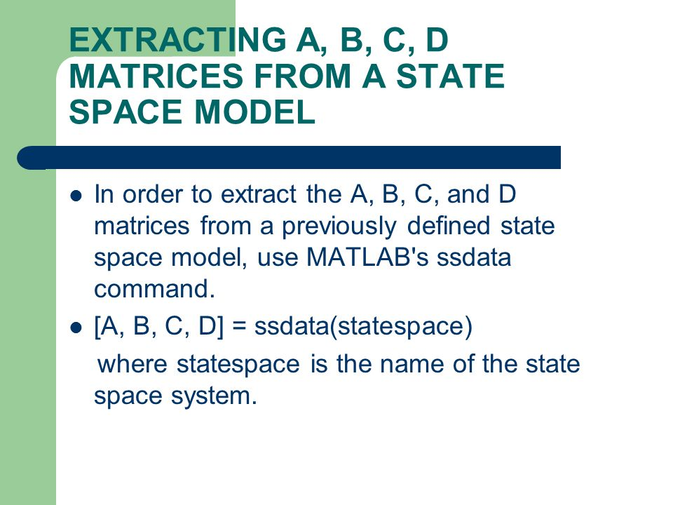 EXTRACTING A, B, C, D MATRICES FROM A STATE SPACE MODEL In order to extract the A, B, C, and D matrices from a previously defined state space model, u