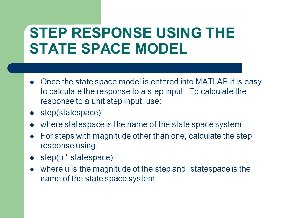 STEP RESPONSE USING THE STATE SPACE MODEL Once the state space model is entered into MATLAB it is easy to calculate the response to a step input. To c