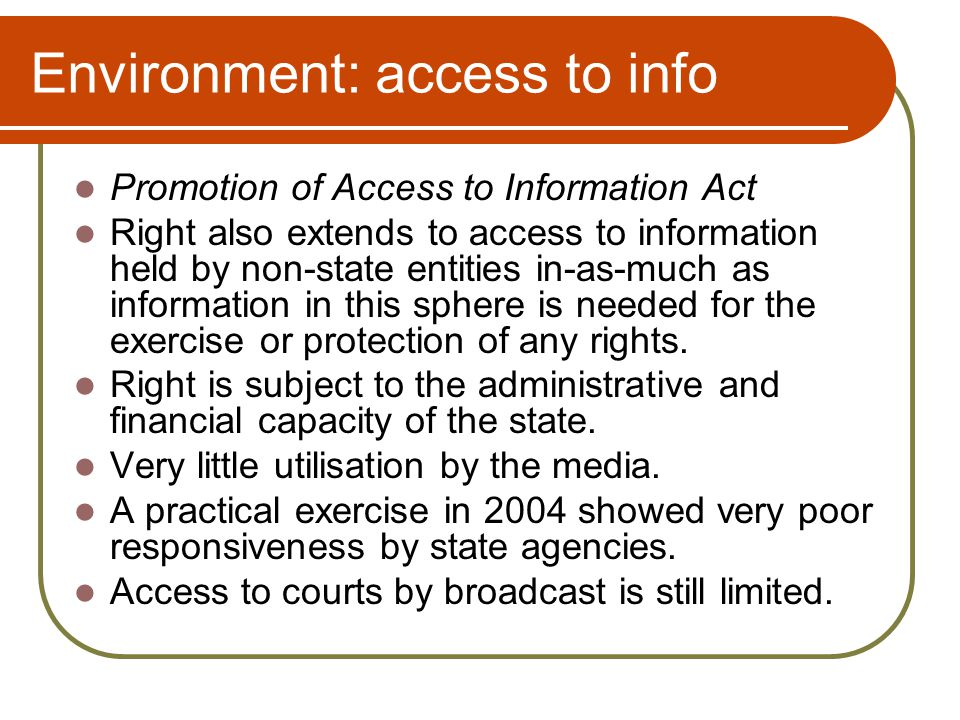 Environment: access to info Promotion of Access to Information Act Right also extends to access to information held by non-state entities in-as-much as information in this sphere is needed for the exercise or protection of any rights.