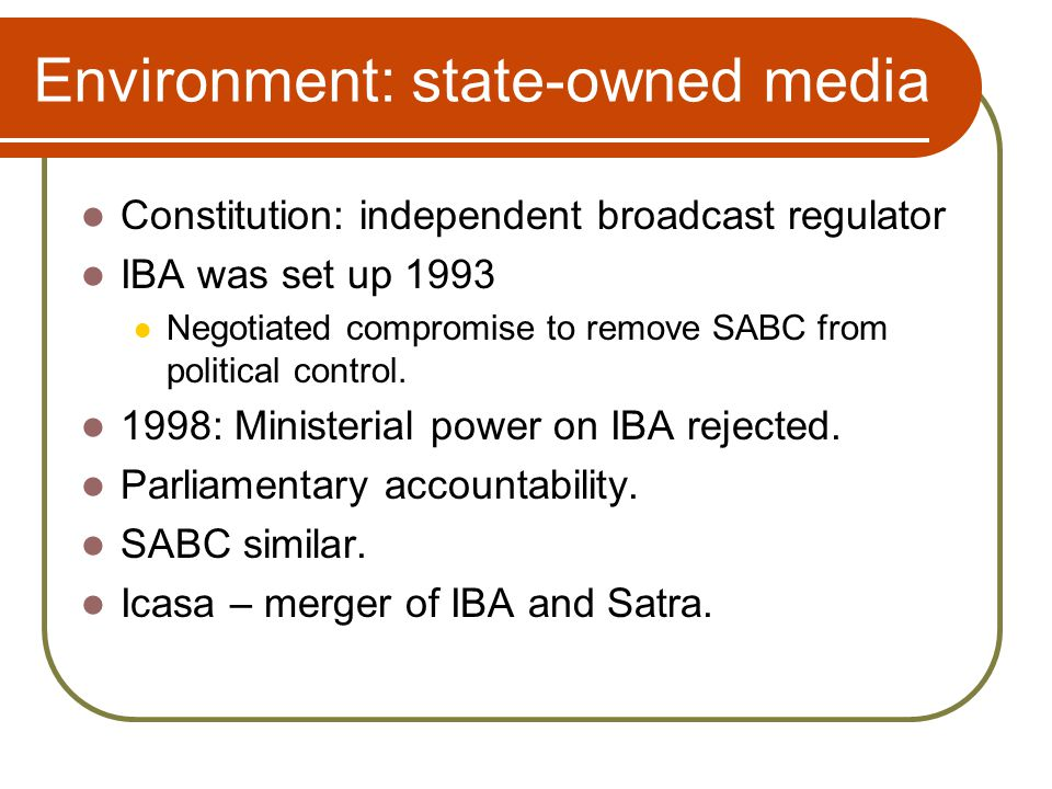 Environment: state-owned media Constitution: independent broadcast regulator IBA was set up 1993 Negotiated compromise to remove SABC from political control.