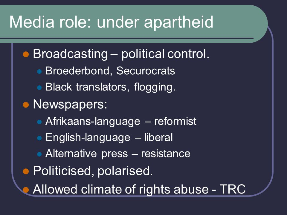 Media role: under apartheid Broadcasting – political control.