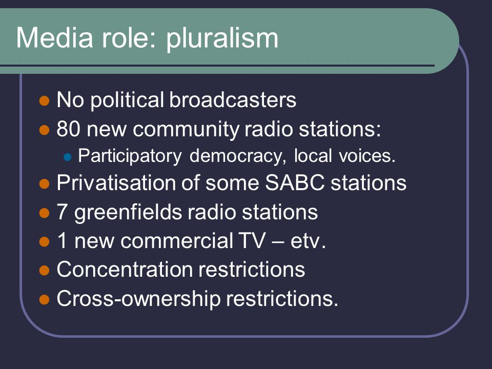 Media role: pluralism No political broadcasters 80 new community radio stations: Participatory democracy, local voices.