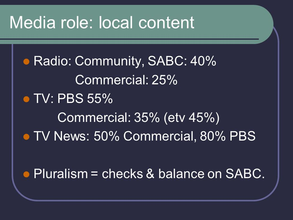 Media role: local content Radio: Community, SABC: 40% Commercial: 25% TV: PBS 55% Commercial: 35% (etv 45%) TV News: 50% Commercial, 80% PBS Pluralism = checks & balance on SABC.