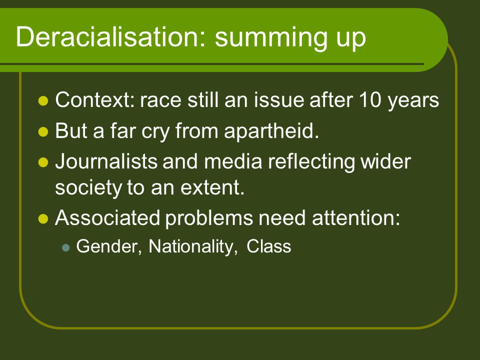 Deracialisation: summing up Context: race still an issue after 10 years But a far cry from apartheid.