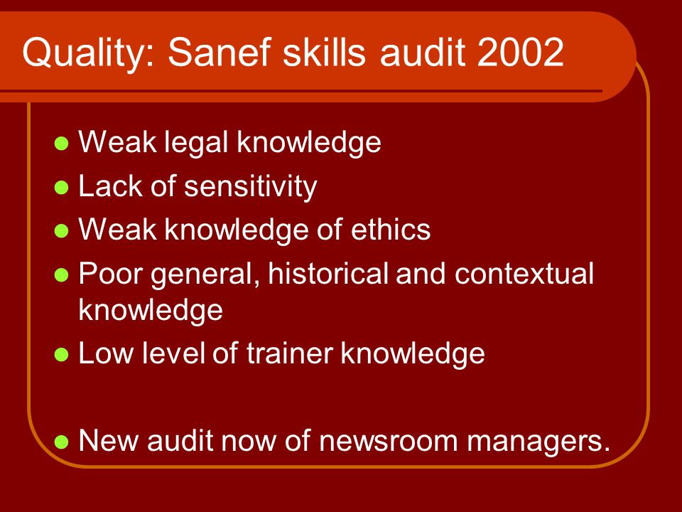Quality: Sanef skills audit 2002 Weak legal knowledge Lack of sensitivity Weak knowledge of ethics Poor general, historical and contextual knowledge Low level of trainer knowledge New audit now of newsroom managers.