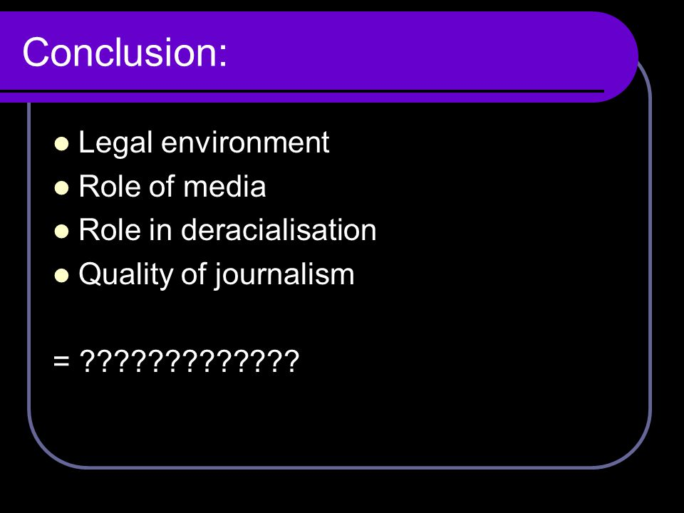 Conclusion: Legal environment Role of media Role in deracialisation Quality of journalism = ?????????????