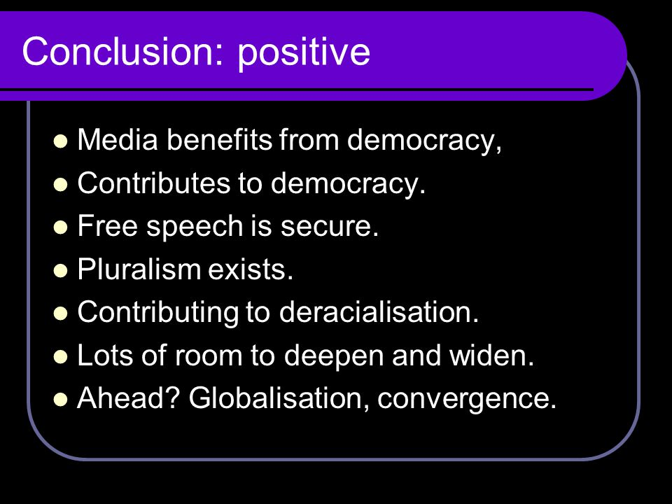 Conclusion: positive Media benefits from democracy, Contributes to democracy.