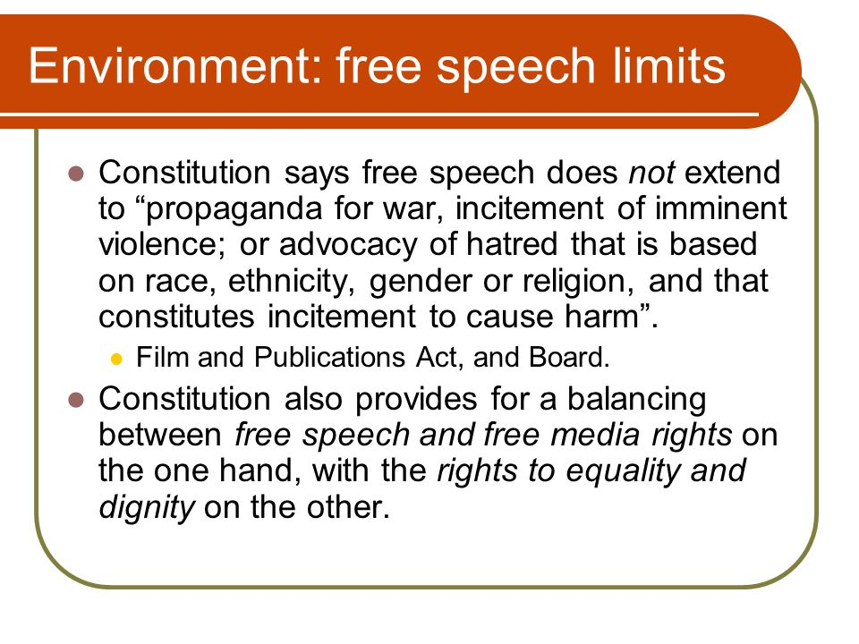 Environment: free speech limits Constitution says free speech does not extend to propaganda for war, incitement of imminent violence; or advocacy of hatred that is based on race, ethnicity, gender or religion, and that constitutes incitement to cause harm .