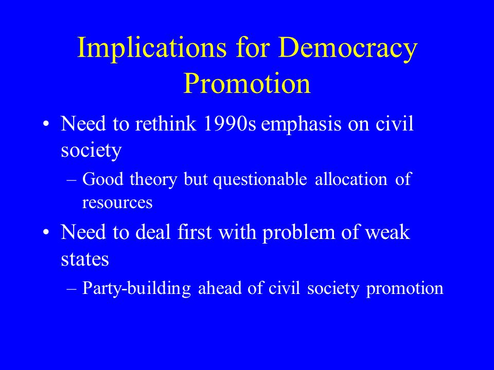 Implications for Democracy Promotion Need to rethink 1990s emphasis on civil society –Good theory but questionable allocation of resources Need to dea